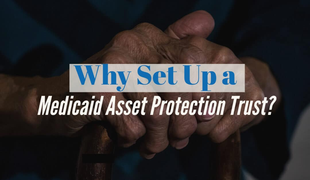 Why Set Up a Medicaid Asset Protection Trust?